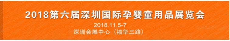 2018第六届深圳国际孕婴童用品展览会 <br/> 2018深圳国际幼儿教育用品暨信息化装备展览会